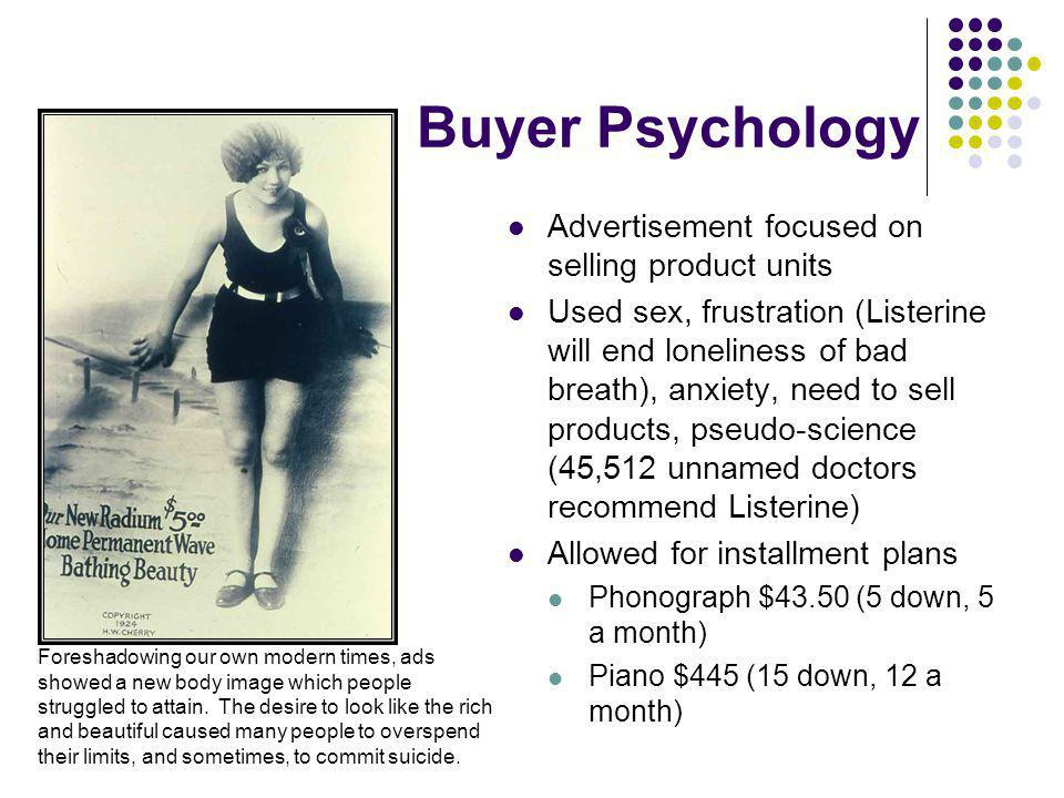 Buyer Psychology Advertisement focused on selling product units Used sex, frustration (Listerine will end loneliness of bad breath), anxiety, need to sell products, pseudo-science (45,512 unnamed doctors recommend Listerine) Allowed for installment plans Phonograph $43.50 (5 down, 5 a month) Piano $445 (15 down, 12 a month) Foreshadowing our own modern times, ads showed a new body image which people struggled to attain.