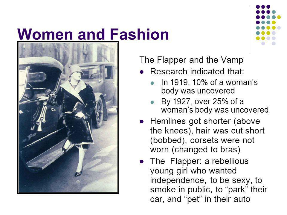Women and Fashion The Flapper and the Vamp Research indicated that: In 1919, 10% of a womans body was uncovered By 1927, over 25% of a womans body was uncovered Hemlines got shorter (above the knees), hair was cut short (bobbed), corsets were not worn (changed to bras) The Flapper: a rebellious young girl who wanted independence, to be sexy, to smoke in public, to park their car, and pet in their auto