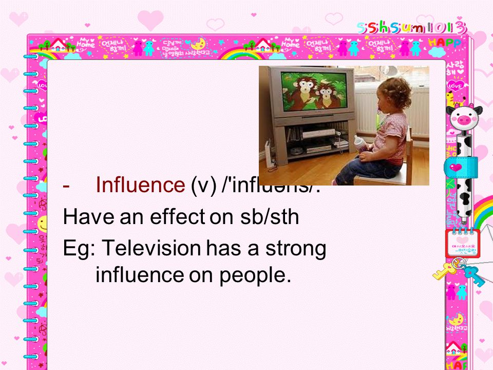 -Influence (v) / influəns/: Have an effect on sb/sth Eg: Television has a strong influence on people.