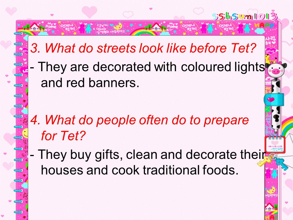 3. What do streets look like before Tet? - They are decorated with coloured lights and red banners. 4. What do people often do to prepare for Tet? - T