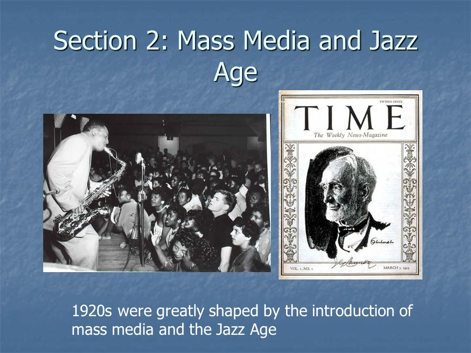 Section 2: Mass Media and Jazz Age 1920s were greatly shaped by the introduction of mass media and the Jazz Age