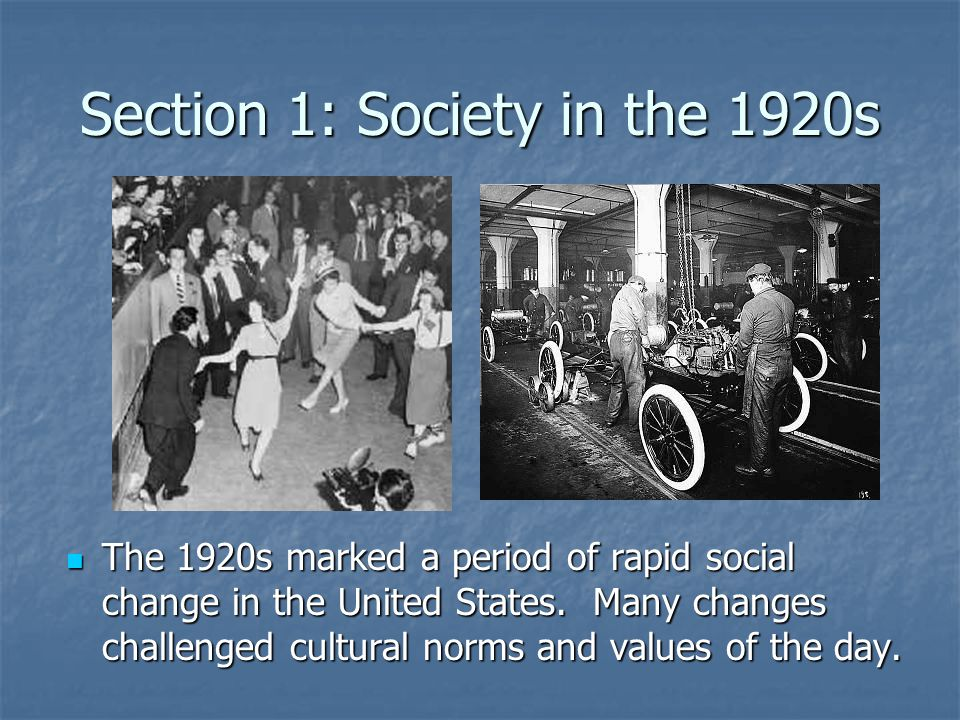 Section 1: Society in the 1920s The 1920s marked a period of rapid social change in the United States. Many changes challenged cultural norms and valu