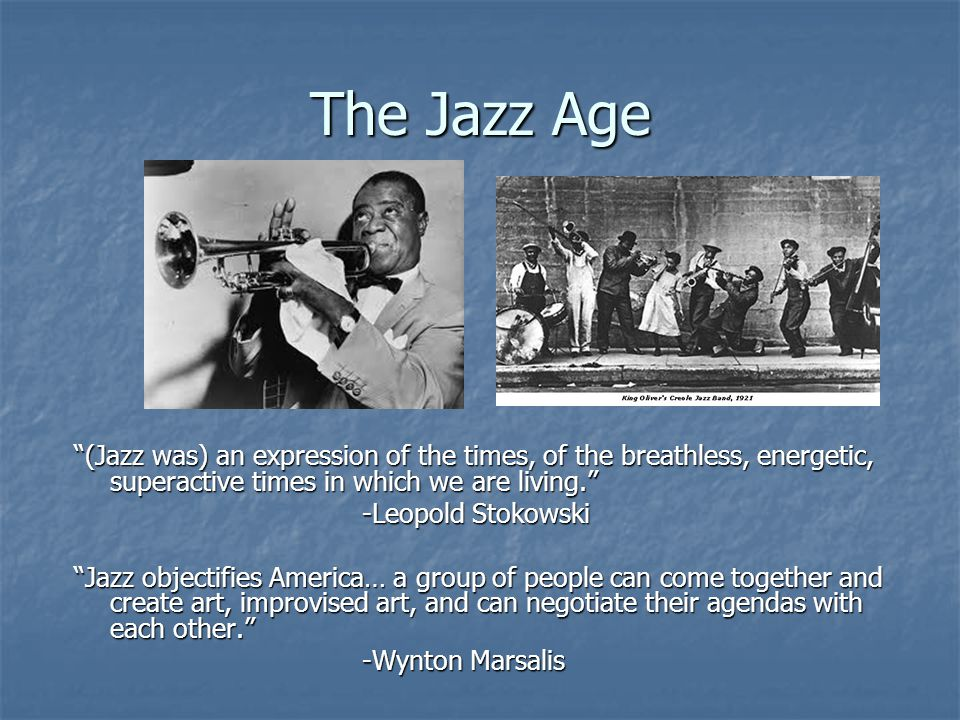 The Jazz Age (Jazz was) an expression of the times, of the breathless, energetic, superactive times in which we are living. -Leopold Stokowski Jazz ob