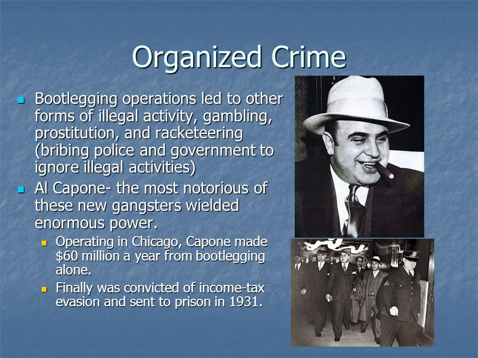 Organized Crime Bootlegging operations led to other forms of illegal activity, gambling, prostitution, and racketeering (bribing police and government