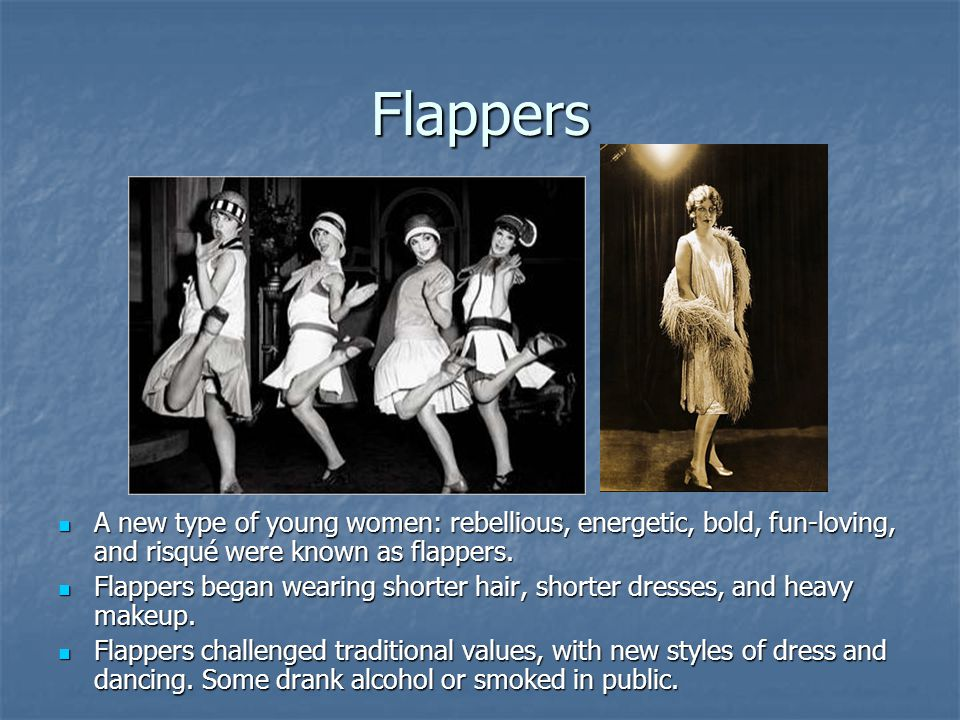 Flappers A new type of young women: rebellious, energetic, bold, fun-loving, and risqué were known as flappers. A new type of young women: rebellious,