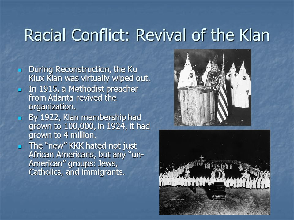 Racial Conflict: Revival of the Klan During Reconstruction, the Ku Klux Klan was virtually wiped out. During Reconstruction, the Ku Klux Klan was virt