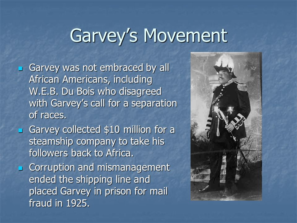 Garveys Movement Garvey was not embraced by all African Americans, including W.E.B. Du Bois who disagreed with Garveys call for a separation of races.