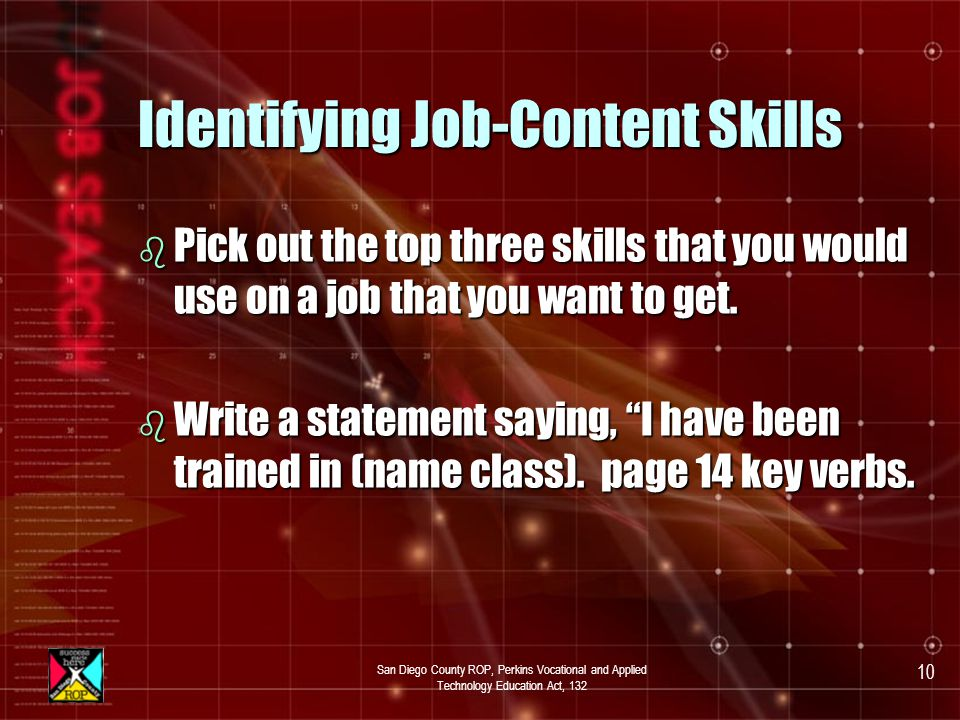 San Diego County ROP, Perkins Vocational and Applied Technology Education Act, 132 9 Activity Identifying Job-Content Skills b Write down all of the job-content skills that you have obtained in this class.