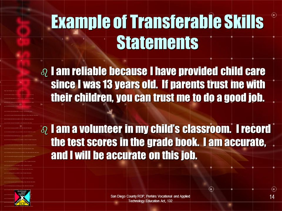 San Diego County ROP, Perkins Vocational and Applied Technology Education Act, 132 13 Transferable Skills b Write down the skills that you acquired from: schoolschool clubsclubs volunteer workvolunteer work other jobsother jobs b Use the format you used on page 41 to write a statement showing how transferable skills will apply to a new job.