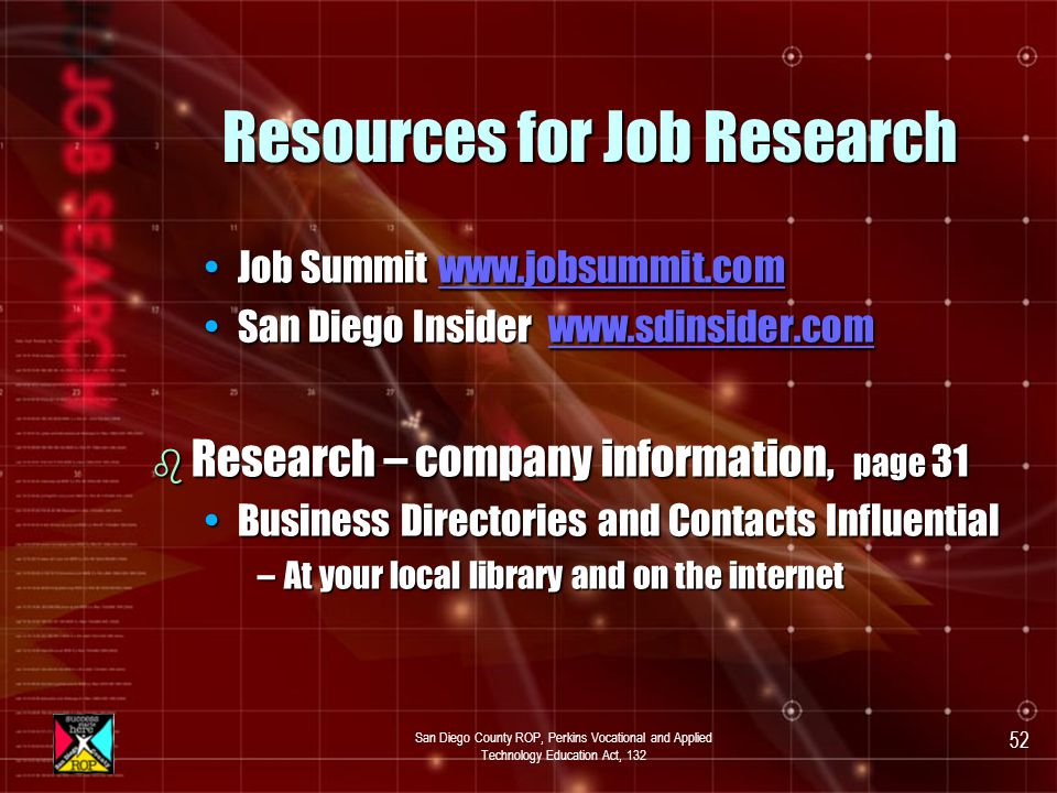 San Diego County ROP, Perkins Vocational and Applied Technology Education Act, 132 51 Conducting Your Job Search b Networking – Page 32 85% –90% of jobs acquired by this method85% –90% of jobs acquired by this method Talk to friends, relatives, teachers, former co-workersTalk to friends, relatives, teachers, former co-workers Visit school Career Centers, One-Stop Career CentersVisit school Career Centers, One-Stop Career Centers Look up businesses in Yellow pages,Look up businesses in Yellow pages, Join Professional Organizations & AssociationsJoin Professional Organizations & Associations b Informational Interview – Pages 33–34 Use it to learn about a company or jobUse it to learn about a company or job Send a thank you note after the interview.Send a thank you note after the interview.