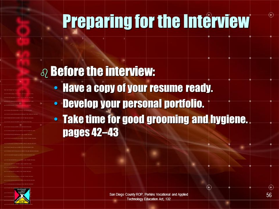 San Diego County ROP, Perkins Vocational and Applied Technology Education Act, 132 55 Preparing for the Interview b Before the interview Questions you might ask during the interview:Questions you might ask during the interview: –Do I need to join a union.