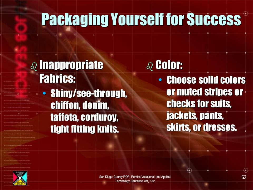 San Diego County ROP, Perkins Vocational and Applied Technology Education Act, 132 62 Packaging Yourself for Success b Men: Suit or sport jacket, dress shirt, slacks, tie, belt, and dress shoes.