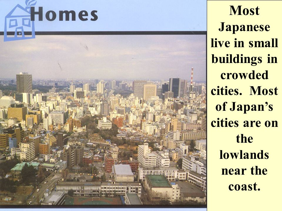 Most Japanese live in small buildings in crowded cities.