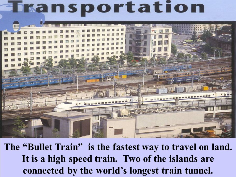 The Bullet Train is the fastest way to travel on land.
