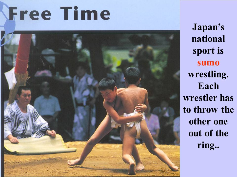 Japans national sport is sumo wrestling. Each wrestler has to throw the other one out of the ring..