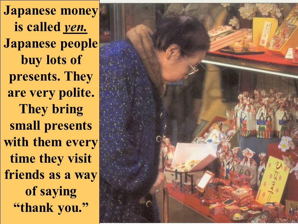 Japanese money is called yen. Japanese people buy lots of presents.