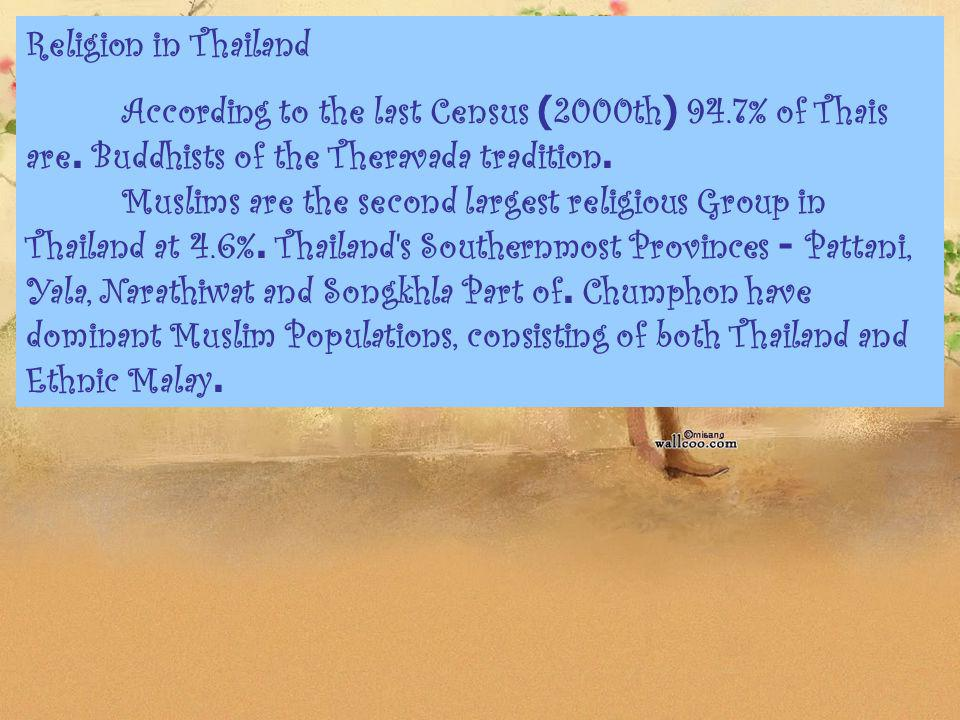 Religion in Thailand According to the last Census (2000th) 94.7% of Thais are. Buddhists of the Theravada tradition. Muslims are the second largest re