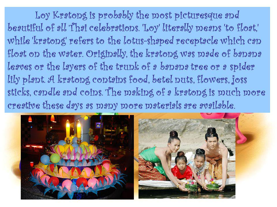 Loy Kratong is probably the most picturesque and beautiful of all Thai celebrations. 'Loy' literally means 'to float,' while 'kratong' refers to the l