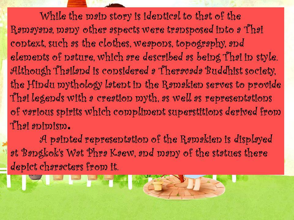 While the main story is identical to that of the Ramayana, many other aspects were transposed into a Thai context, such as the clothes, weapons, topog