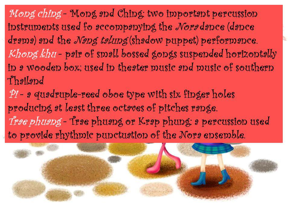 Mong ching - Mong and Ching: two important percussion instruments used fo accompanying the Nora dance (dance drama) and the Nang talung (shadow puppet
