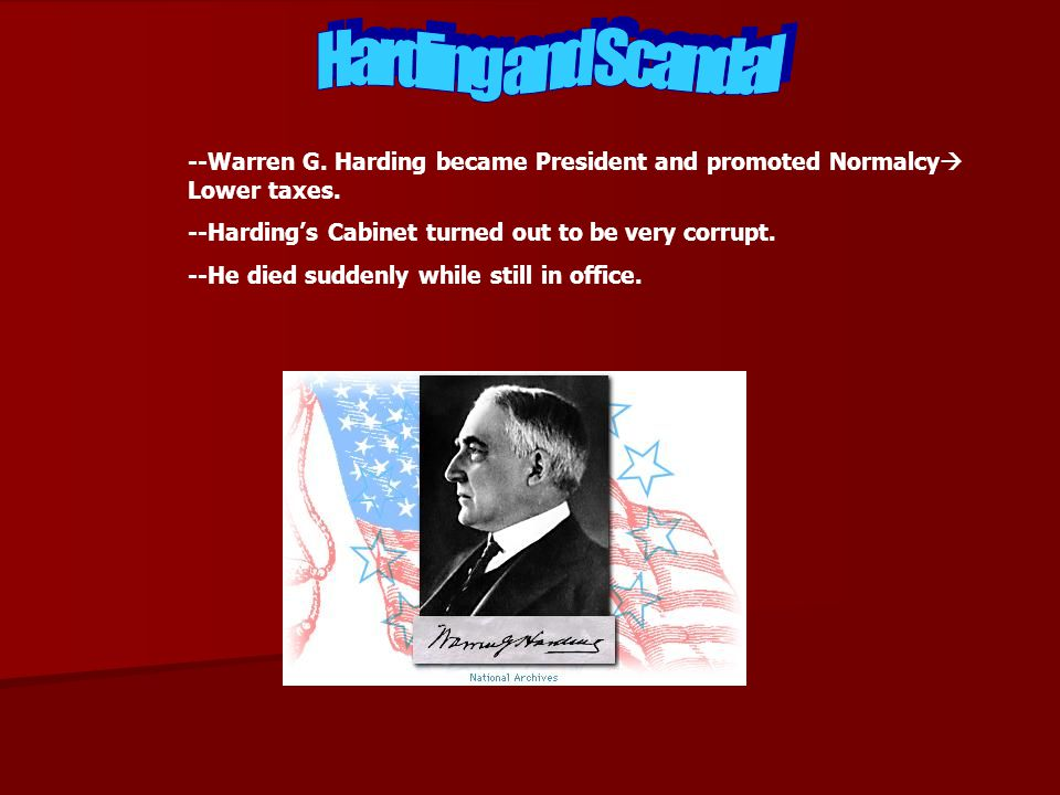 --Warren G. Harding became President and promoted Normalcy Lower taxes. --Hardings Cabinet turned out to be very corrupt. --He died suddenly while sti