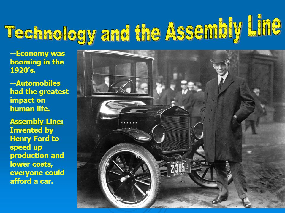 --Economy was booming in the 1920s. --Automobiles had the greatest impact on human life. Assembly Line: Invented by Henry Ford to speed up production