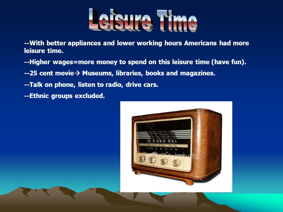--With better appliances and lower working hours Americans had more leisure time. --Higher wages=more money to spend on this leisure time (have fun).
