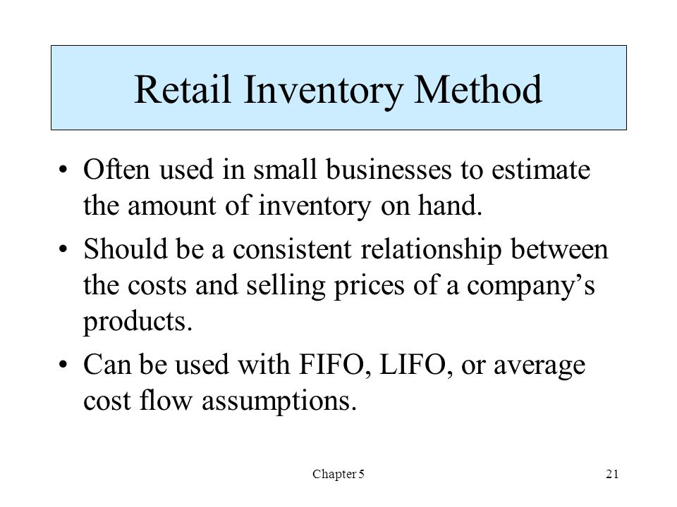 Chapter 521 Retail Inventory Method Often used in small businesses to estimate the amount of inventory on hand.