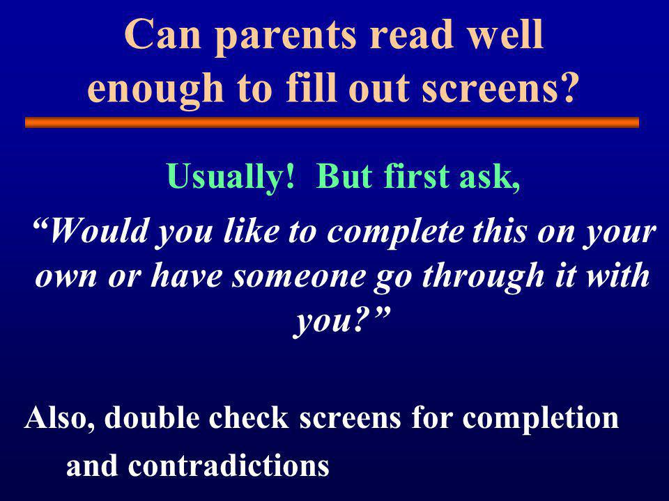 Can parents read well enough to fill out screens.Usually.