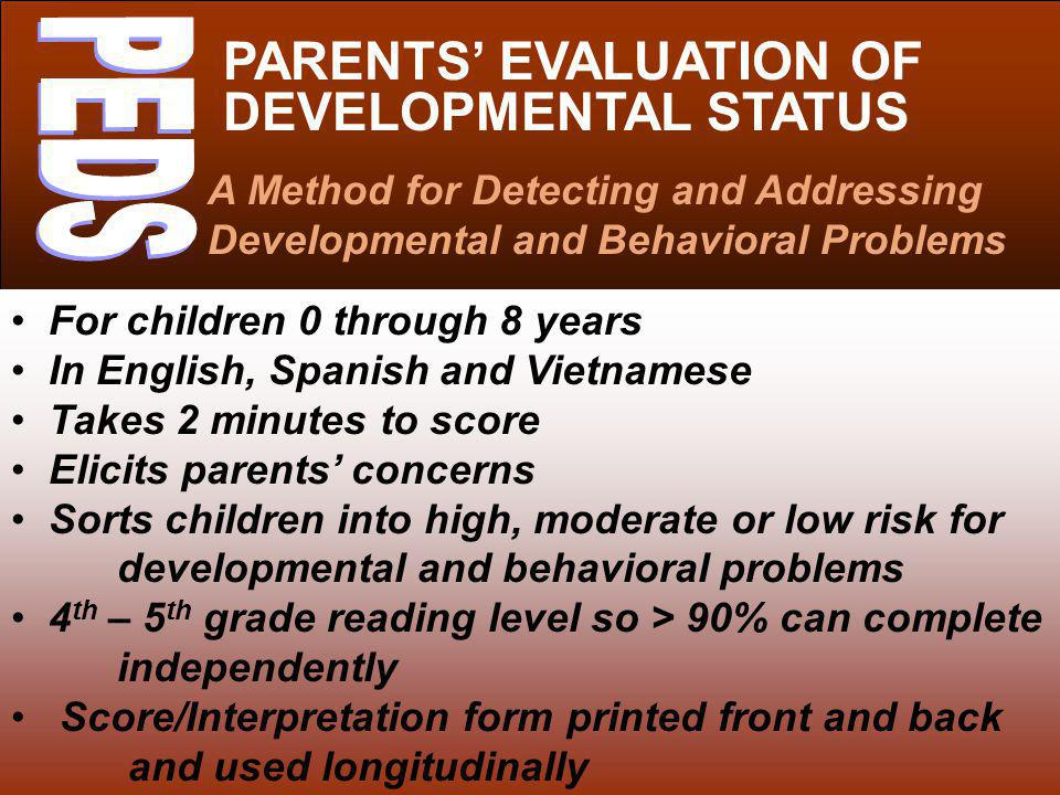 PARENTS EVALUATION OF DEVELOPMENTAL STATUS A Method for Detecting and Addressing Developmental and Behavioral Problems For children 0 through 8 years In English, Spanish and Vietnamese Takes 2 minutes to score Elicits parents concerns Sorts children into high, moderate or low risk for developmental and behavioral problems 4 th – 5 th grade reading level so > 90% can complete independently Score/Interpretation form printed front and back and used longitudinally