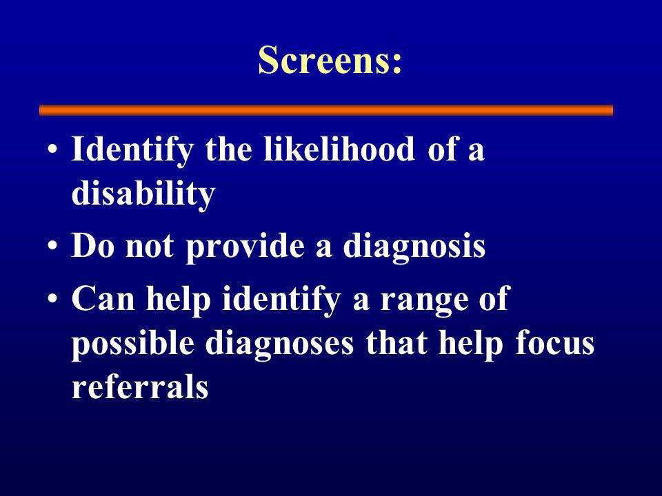 Screens: Identify the likelihood of a disability Do not provide a diagnosis Can help identify a range of possible diagnoses that help focus referrals