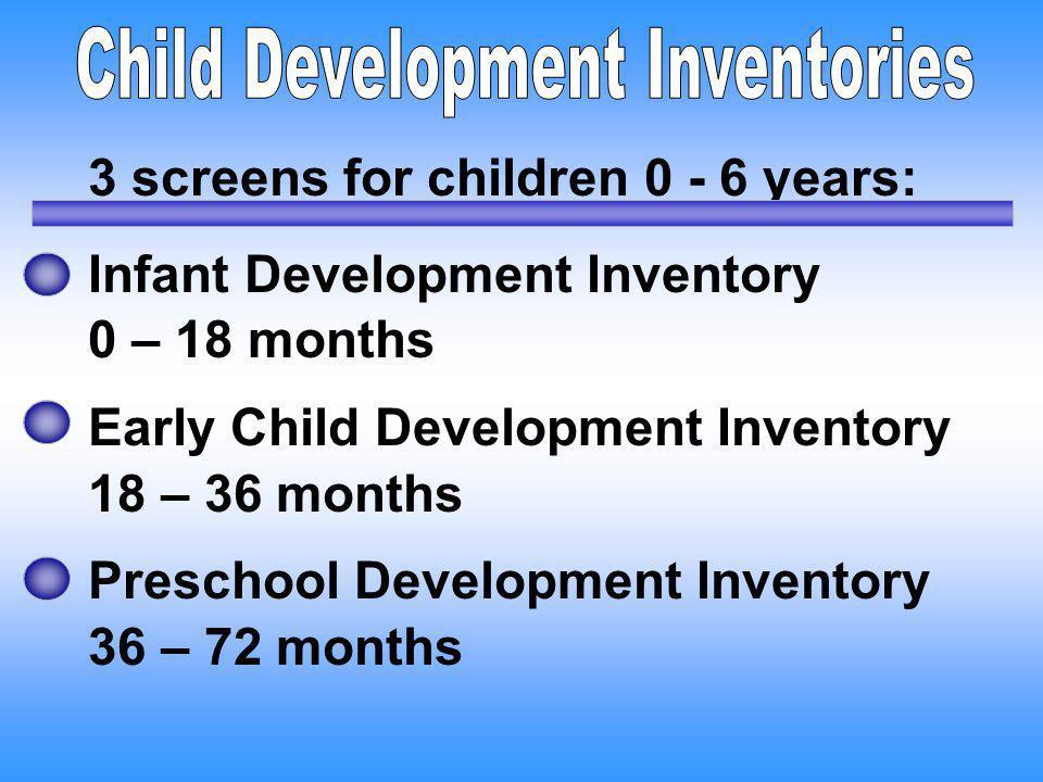 3 screens for children 0 - 6 years: Infant Development Inventory 0 – 18 months Early Child Development Inventory 18 – 36 months Preschool Development
