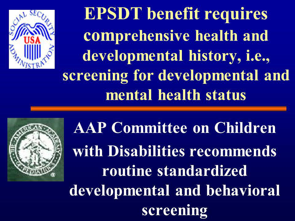 EPSDT benefit requires com prehensive health and developmental history, i.e., screening for developmental and mental health status AAP Committee on Children with Disabilities recommends routine standardized developmental and behavioral screening