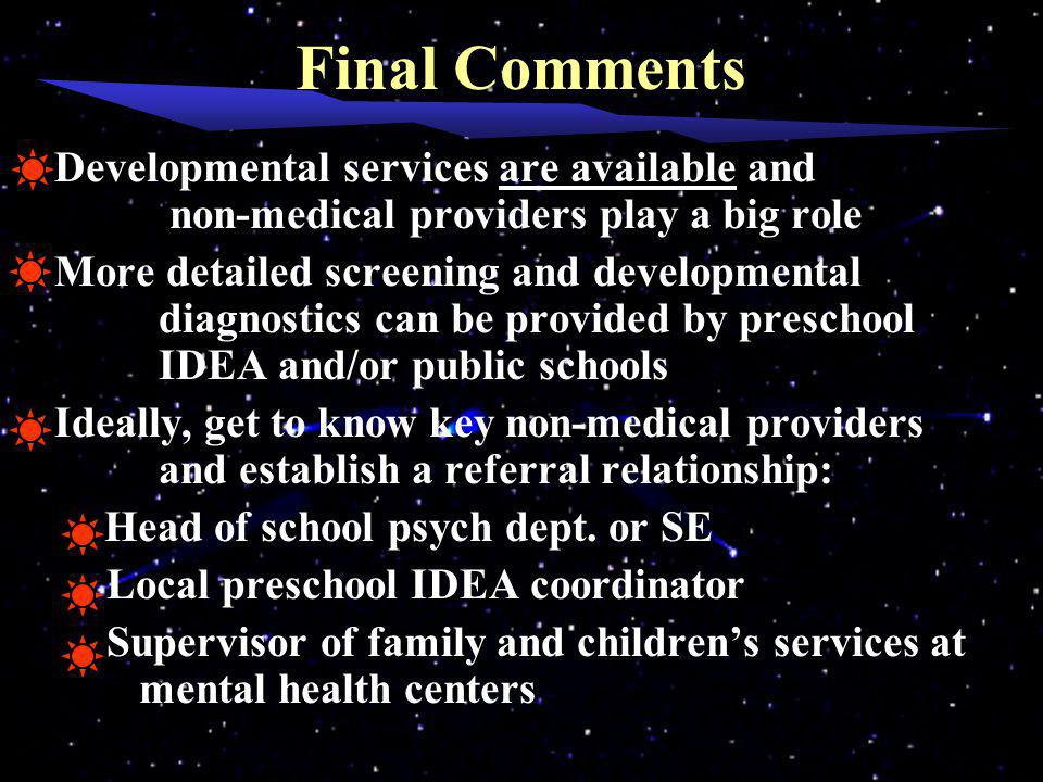 Final Comments Developmental services are available and non-medical providers play a big role More detailed screening and developmental diagnostics can be provided by preschool IDEA and/or public schools Ideally, get to know key non-medical providers and establish a referral relationship: Head of school psych dept.