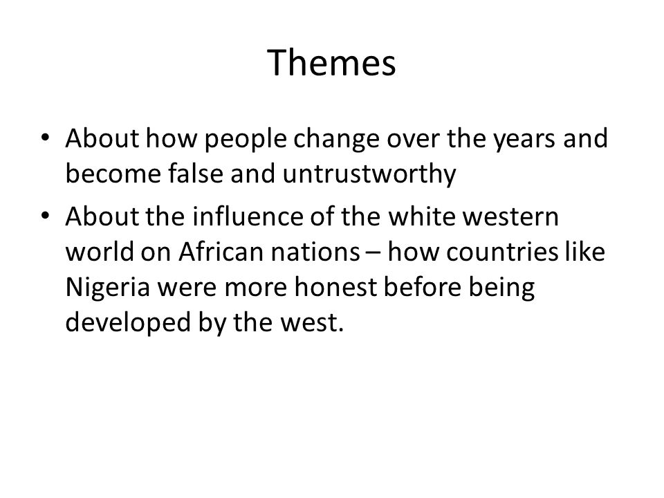 Themes About how people change over the years and become false and untrustworthy About the influence of the white western world on African nations – h