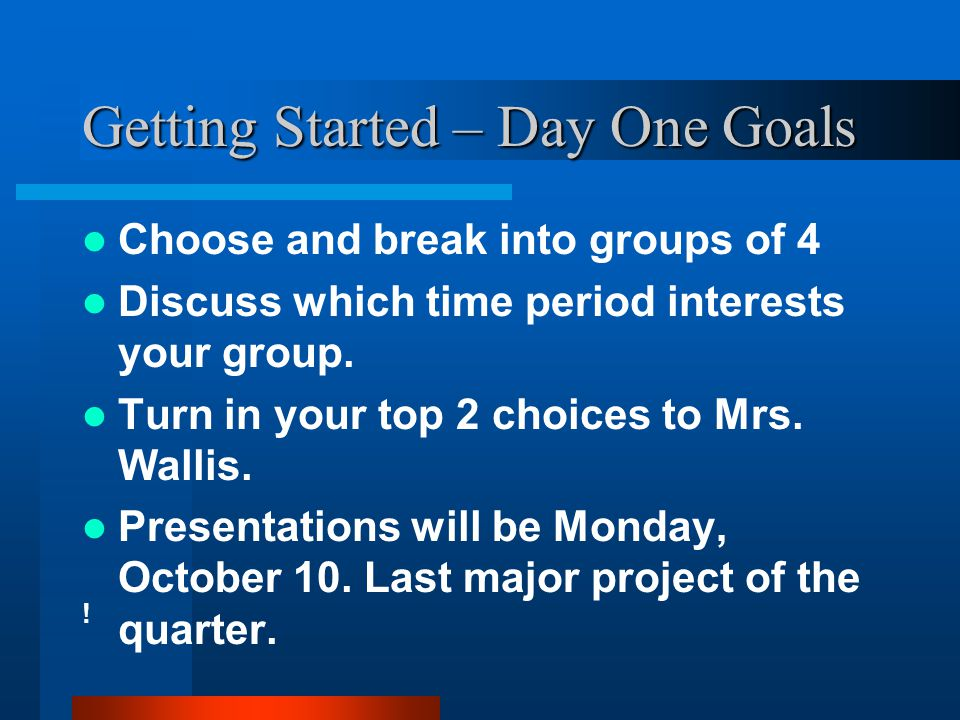 Getting Started – Day One Goals Choose and break into groups of 4 Discuss which time period interests your group. Turn in your top 2 choices to Mrs. W