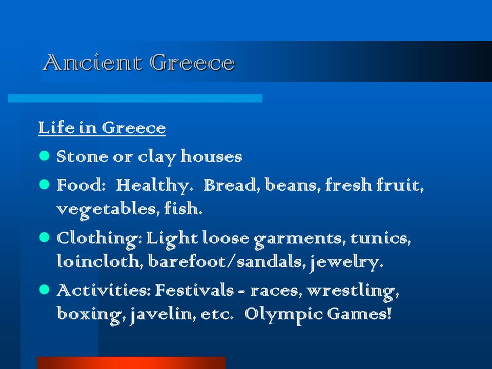Ancient Greece Life in Greece Stone or clay houses Food: Healthy. Bread, beans, fresh fruit, vegetables, fish. Clothing: Light loose garments, tunics,