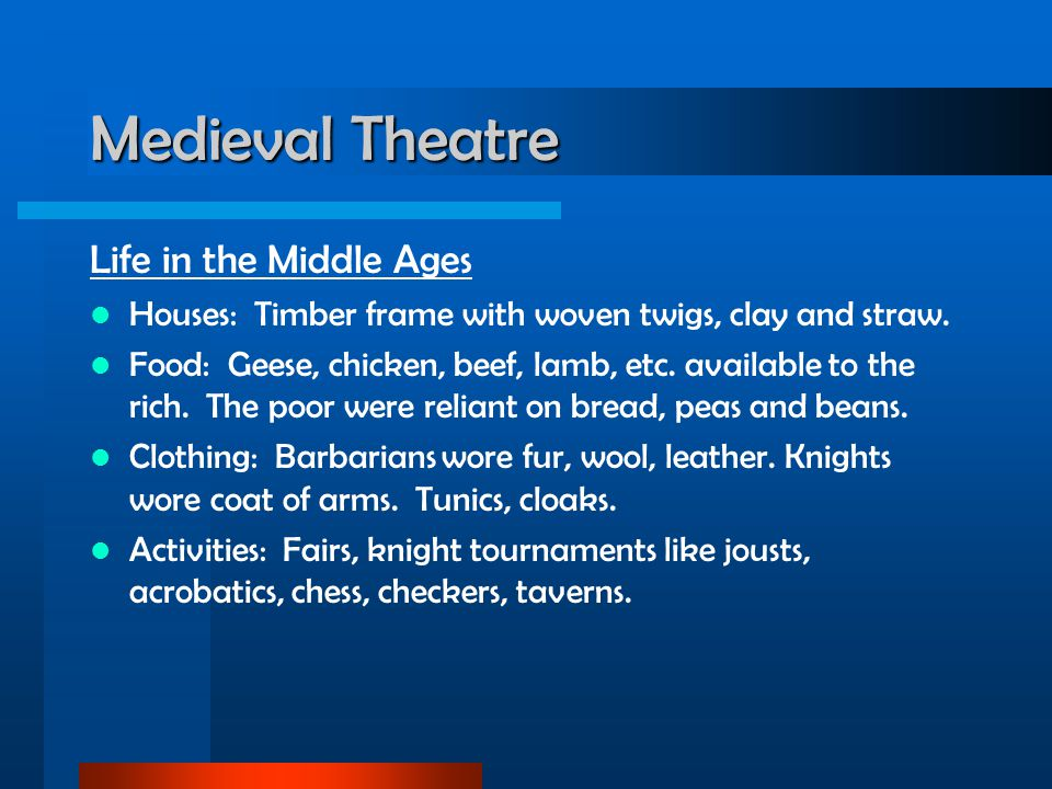 Medieval Theatre Life in the Middle Ages Houses: Timber frame with woven twigs, clay and straw. Food: Geese, chicken, beef, lamb, etc. available to th