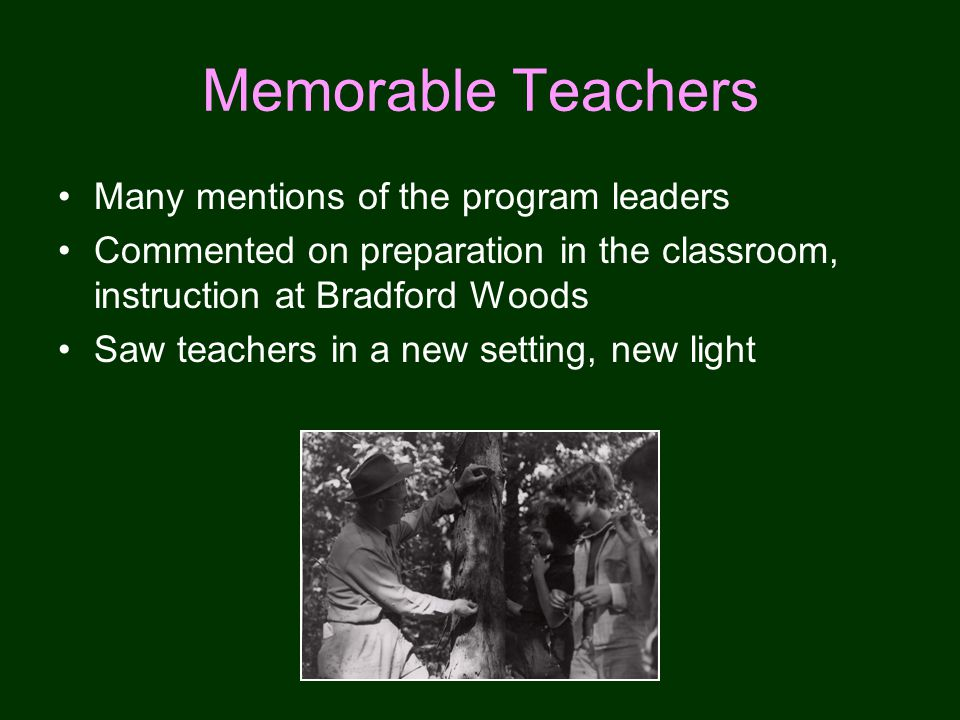 Memorable Teachers Many mentions of the program leaders Commented on preparation in the classroom, instruction at Bradford Woods Saw teachers in a new setting, new light