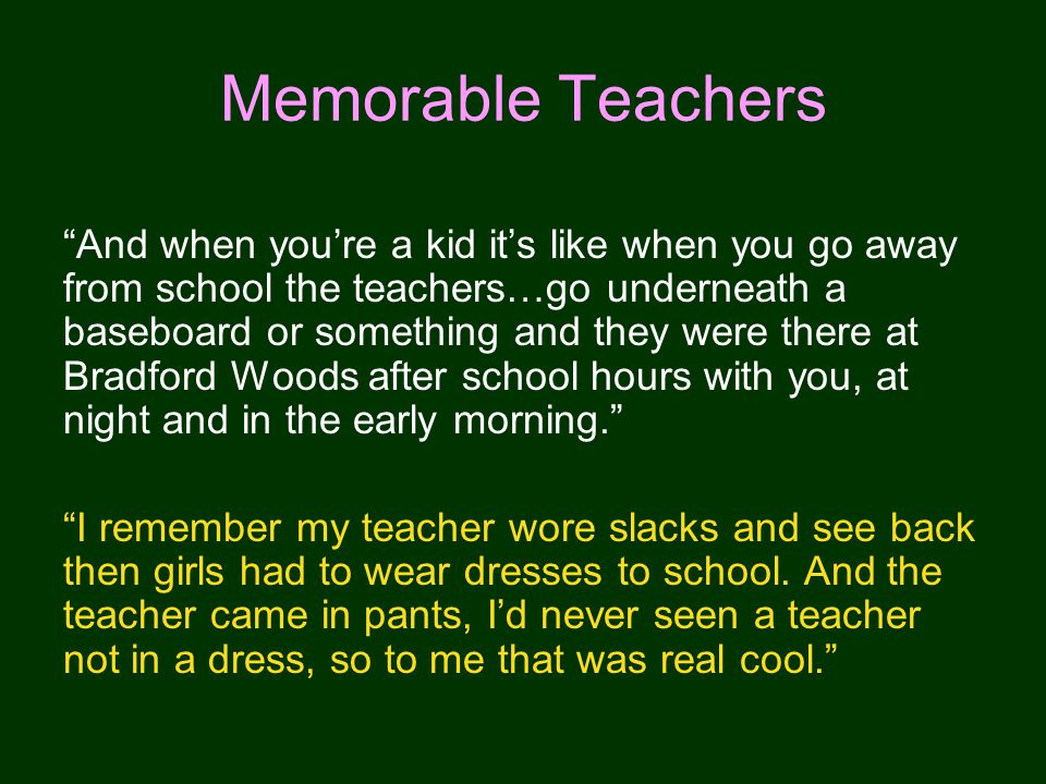And when youre a kid its like when you go away from school the teachers…go underneath a baseboard or something and they were there at Bradford Woods after school hours with you, at night and in the early morning.