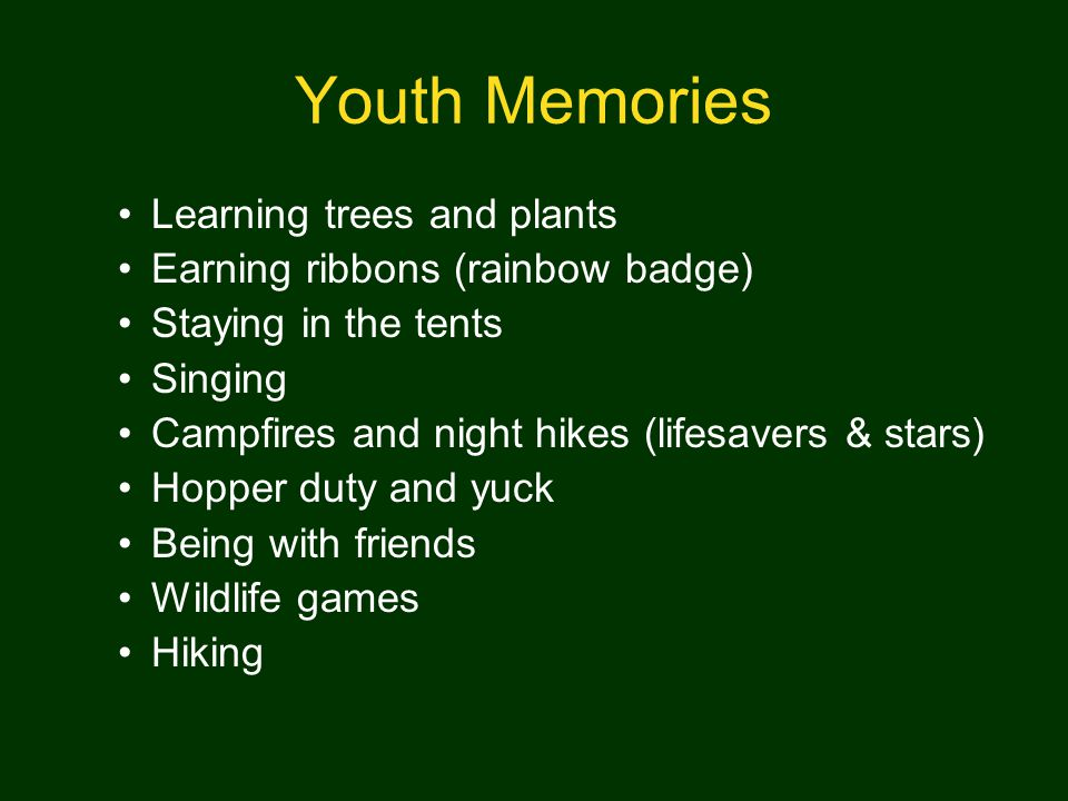 Youth Memories Learning trees and plants Earning ribbons (rainbow badge) Staying in the tents Singing Campfires and night hikes (lifesavers & stars) Hopper duty and yuck Being with friends Wildlife games Hiking