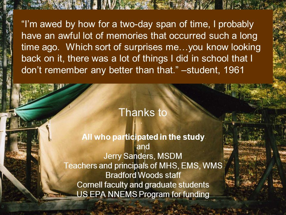 Thanks to All who participated in the study and Jerry Sanders, MSDM Teachers and principals of MHS, EMS, WMS Bradford Woods staff Cornell faculty and graduate students US EPA NNEMS Program for funding Im awed by how for a two-day span of time, I probably have an awful lot of memories that occurred such a long time ago.