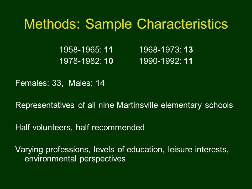 Methods: Sample Characteristics 1958-1965: 11 1968-1973: 13 1978-1982: 10 1990-1992: 11 Females: 33, Males: 14 Representatives of all nine Martinsville elementary schools Half volunteers, half recommended Varying professions, levels of education, leisure interests, environmental perspectives
