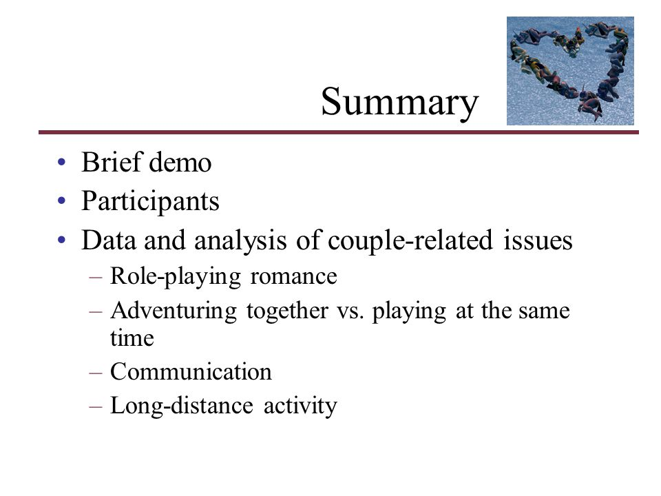 Summary Brief demo Participants Data and analysis of couple-related issues –Role-playing romance –Adventuring together vs. playing at the same time –C
