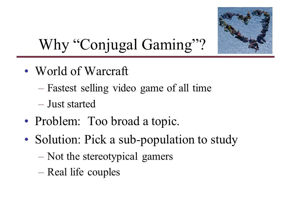 Why Conjugal Gaming? World of Warcraft –Fastest selling video game of all time –Just started Problem: Too broad a topic. Solution: Pick a sub-populati