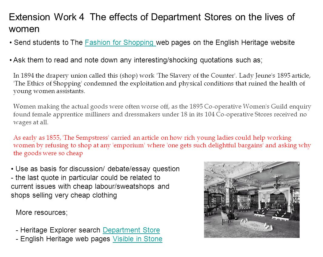 Extension Work 4 The effects of Department Stores on the lives of women Use as basis for discussion/ debate/essay question - the last quote in particular could be related to current issues with cheap labour/sweatshops and shops selling very cheap clothing More resources; - Heritage Explorer search Department Store - English Heritage web pages Visible in Stone Send students to The Fashion for Shopping web pages on the English Heritage website Send students to The Fashion for Shopping web pages on the English Heritage website Ask them to read and note down any interesting/shocking quotations such as; In 1894 the drapery union called this (shop) work The Slavery of the Counter .