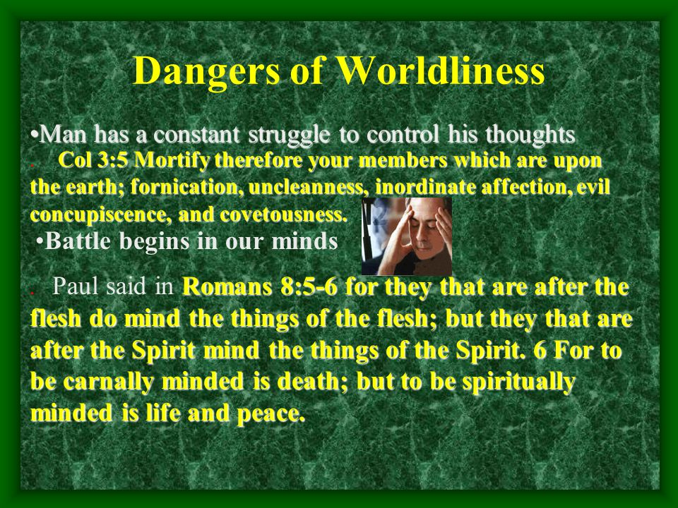 Dangers of Worldliness Man has a constant struggle to control his thoughtsMan has a constant struggle to control his thoughts Col 3:5 Mortify therefore your members which are upon the earth; fornication, uncleanness, inordinate affection, evil concupiscence, and covetousness..