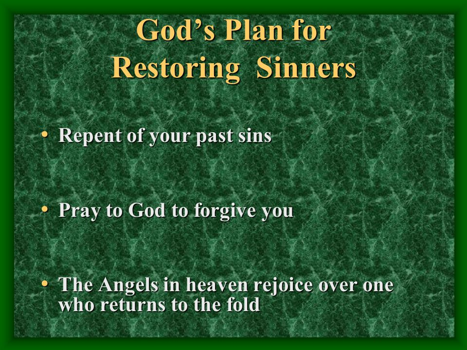 Gods Plan for Restoring Sinners Repent of your past sins Repent of your past sins Pray to God to forgive you Pray to God to forgive you The Angels in heaven rejoice over one who returns to the fold The Angels in heaven rejoice over one who returns to the fold