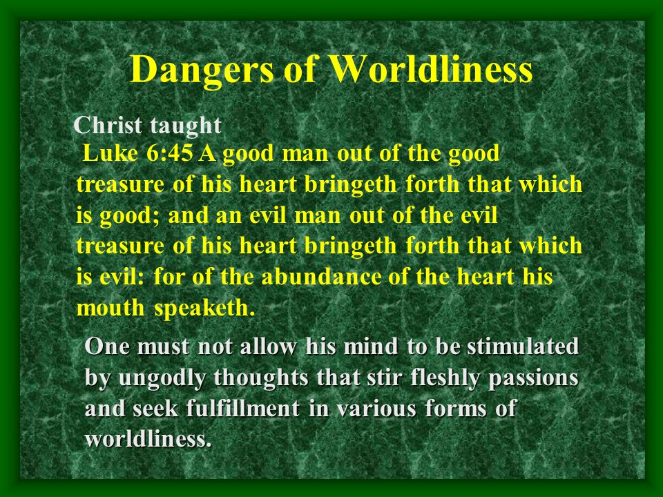 Dangers of Worldliness Christ taught Luke 6:45 A good man out of the good treasure of his heart bringeth forth that which is good; and an evil man out of the evil treasure of his heart bringeth forth that which is evil: for of the abundance of the heart his mouth speaketh.