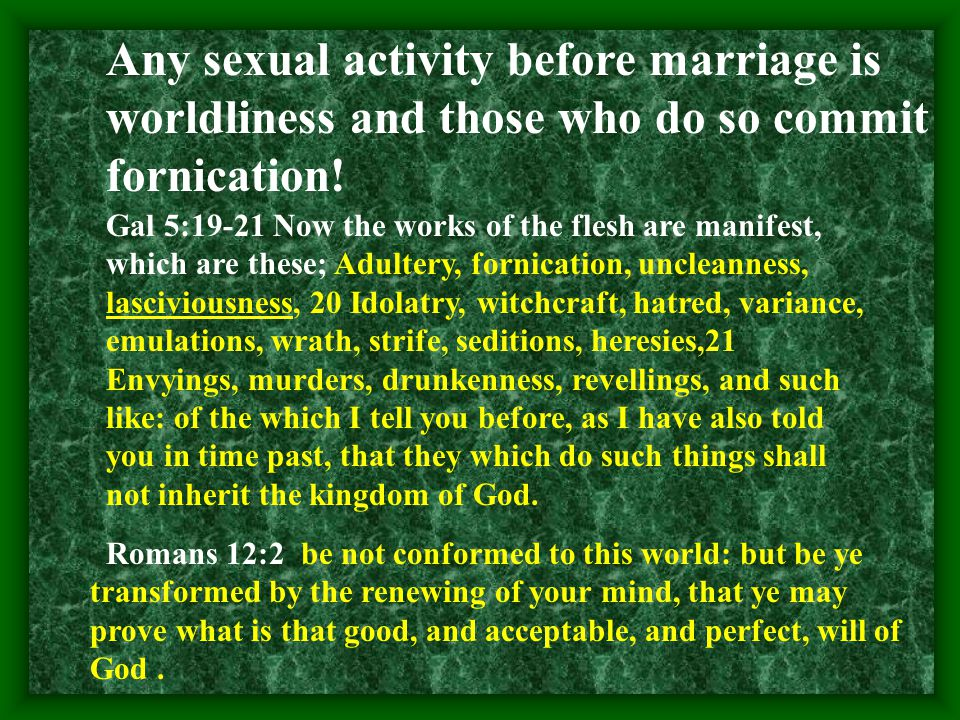 Any sexual activity before marriage is worldliness and those who do so commit fornication.